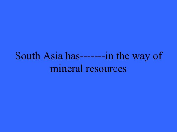 South Asia has-------in the way of mineral resources