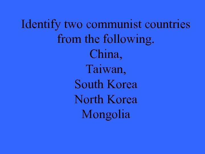 Identify two communist countries from the following. China, Taiwan, South Korea North Korea Mongolia