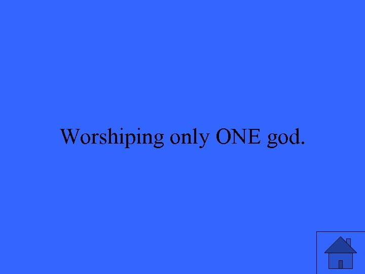 Worshiping only ONE god.