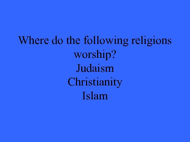 Where do the following religions worship? Judaism Christianity Islam