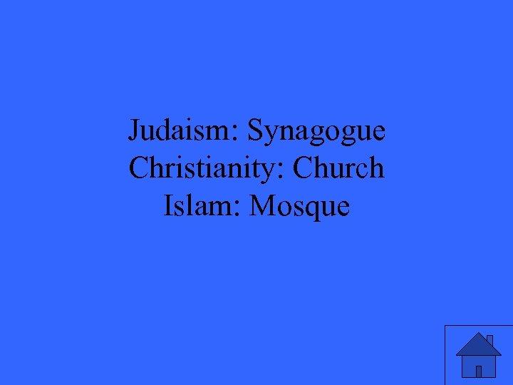 Judaism: Synagogue Christianity: Church Islam: Mosque