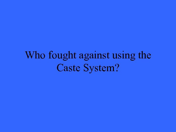 Who fought against using the Caste System?