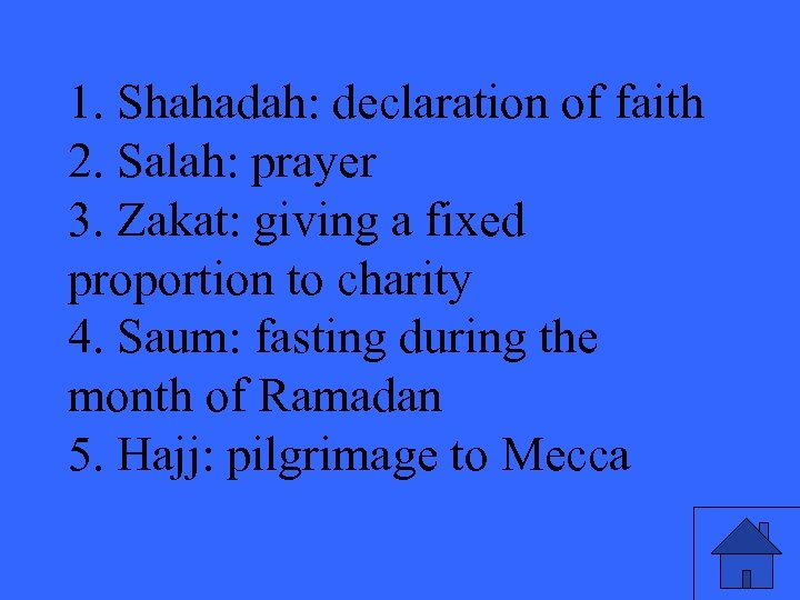 1. Shahadah: declaration of faith 2. Salah: prayer 3. Zakat: giving a fixed proportion