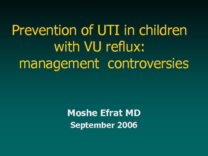 Prevention of UTI in children with VU reflux: management controversies Moshe Efrat MD September
