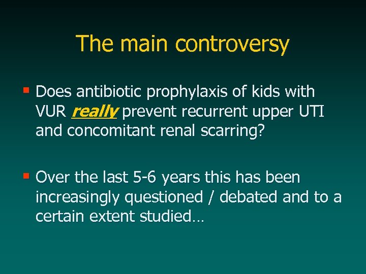 The main controversy § Does antibiotic prophylaxis of kids with VUR really prevent recurrent