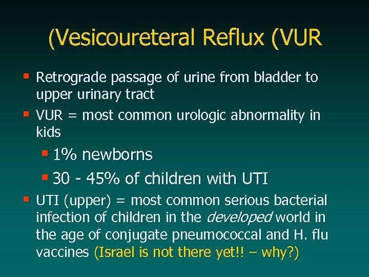 (Vesicoureteral Reflux (VUR § Retrograde passage of urine from bladder to § upper urinary
