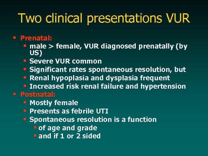 Two clinical presentations VUR § Prenatal: § male > female, VUR diagnosed prenatally (by