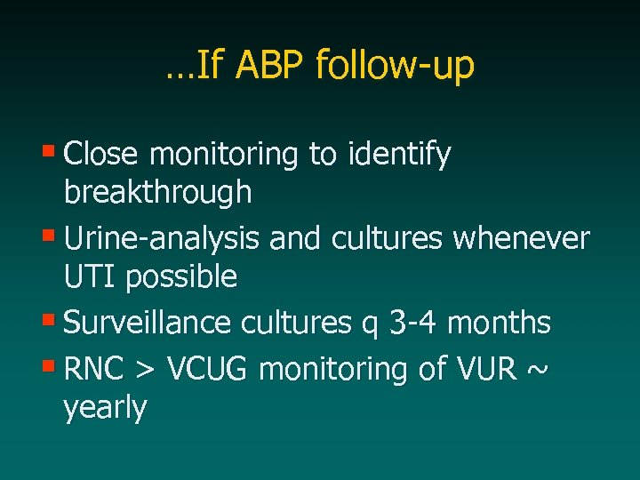 …If ABP follow-up § Close monitoring to identify breakthrough § Urine-analysis and cultures whenever