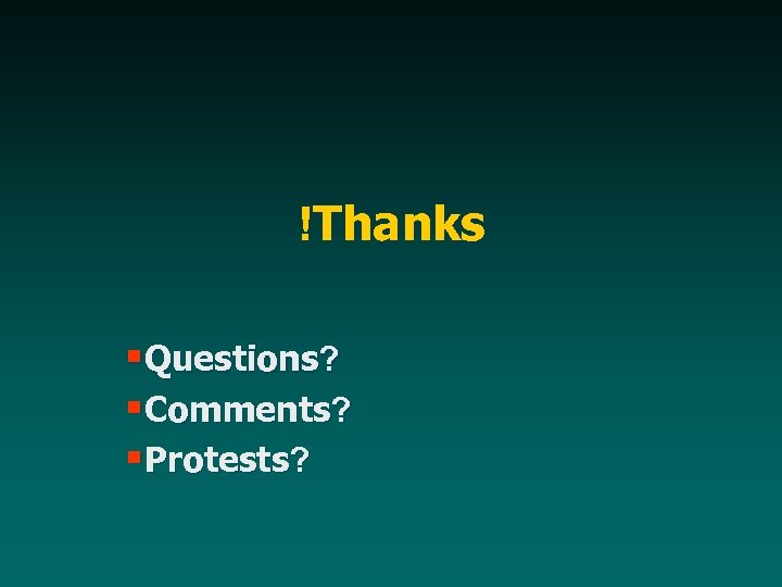 !Thanks §Questions? §Comments? §Protests?
