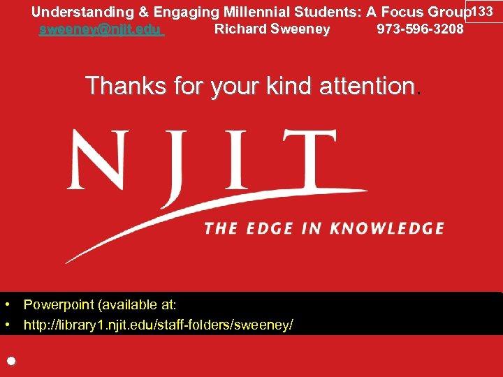 Understanding & Engaging Millennial Students: A Focus Group 133 sweeney@njit. edu Richard Sweeney 973