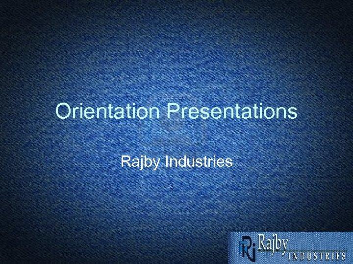 Orientation Presentations Rajby Industries