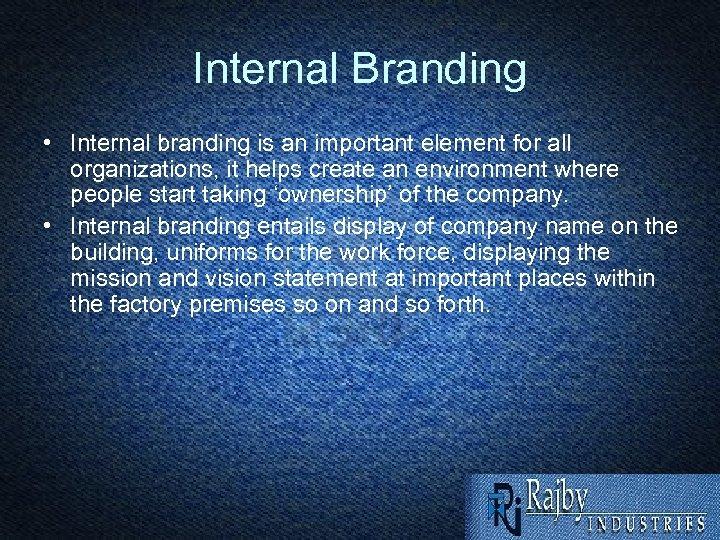 Internal Branding • Internal branding is an important element for all organizations, it helps