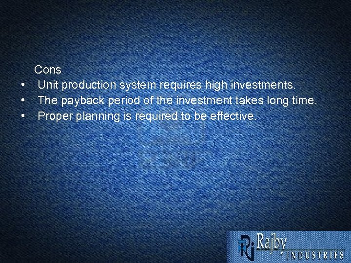 Cons • Unit production system requires high investments. • The payback period of the