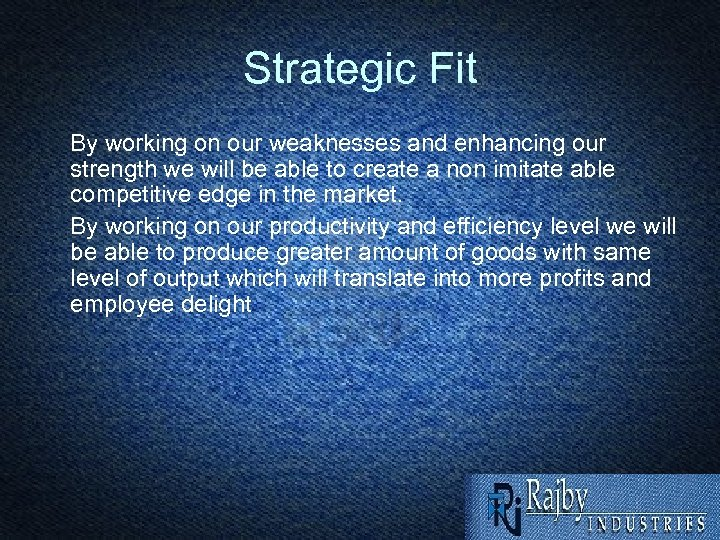 Strategic Fit By working on our weaknesses and enhancing our strength we will be