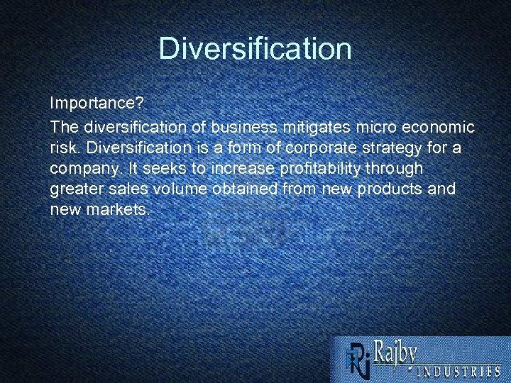 Diversification Importance? The diversification of business mitigates micro economic risk. Diversification is a form