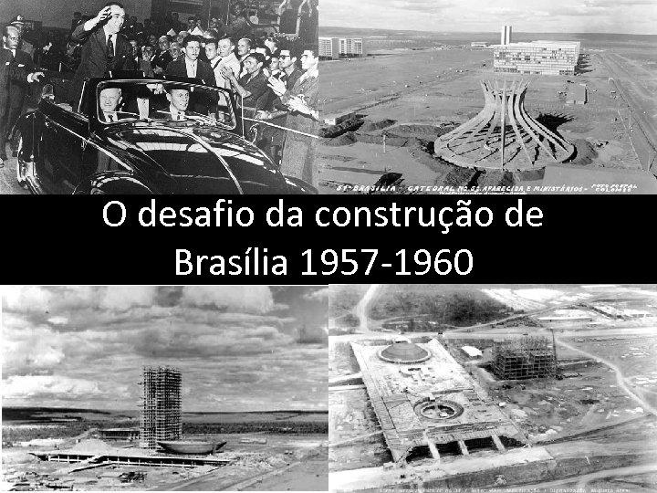 O desafio da construção de Brasília 1957 -1960