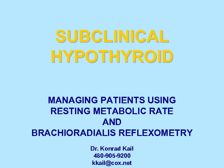 SUBCLINICAL HYPOTHYROID MANAGING PATIENTS USING RESTING METABOLIC RATE AND BRACHIORADIALIS REFLEXOMETRY Dr. Konrad Kail