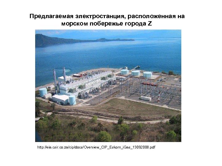Предлагаемая электростанция, расположенная на морском побережье города Z http: //eia. csir. co. za/cip/docs/Overview_CIP_Eskom_i. Gas_13092006.
