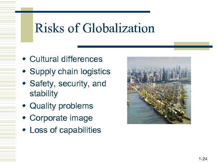 Risks of Globalization w Cultural differences w Supply chain logistics w Safety, security, and