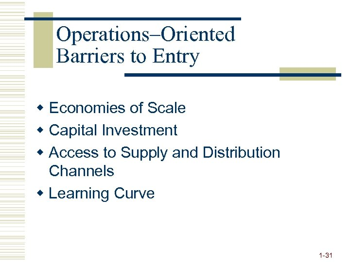 Operations–Oriented Barriers to Entry w Economies of Scale w Capital Investment w Access to