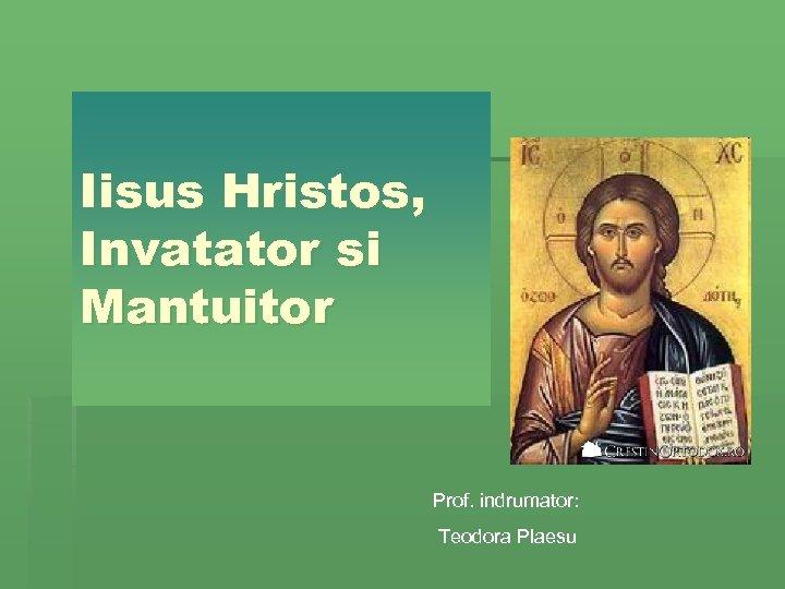 Iisus Hristos, Invatator si Mantuitor Prof. indrumator: Teodora Plaesu