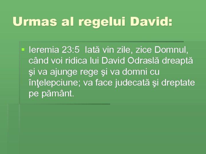 Urmas al regelui David: § Ieremia 23: 5 Iată vin zile, zice Domnul, când