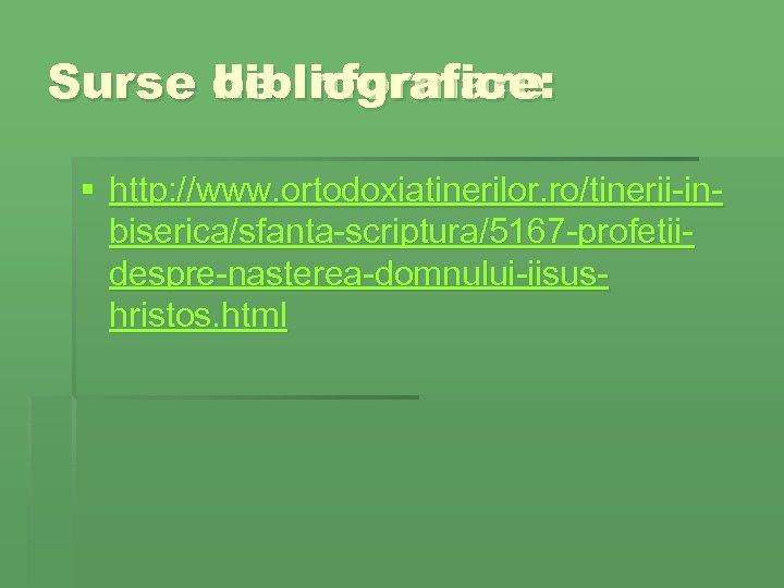 Surse de informare: bibliografice § http: //www. ortodoxiatinerilor. ro/tinerii-inbiserica/sfanta-scriptura/5167 -profetiidespre-nasterea-domnului-iisushristos. html