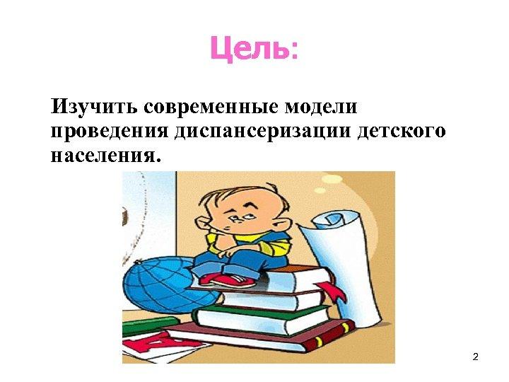 Цель: Изучить современные модели проведения диспансеризации детского населения. 2