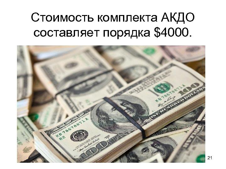 Стоимость комплекта АКДО составляет порядка $4000. 21