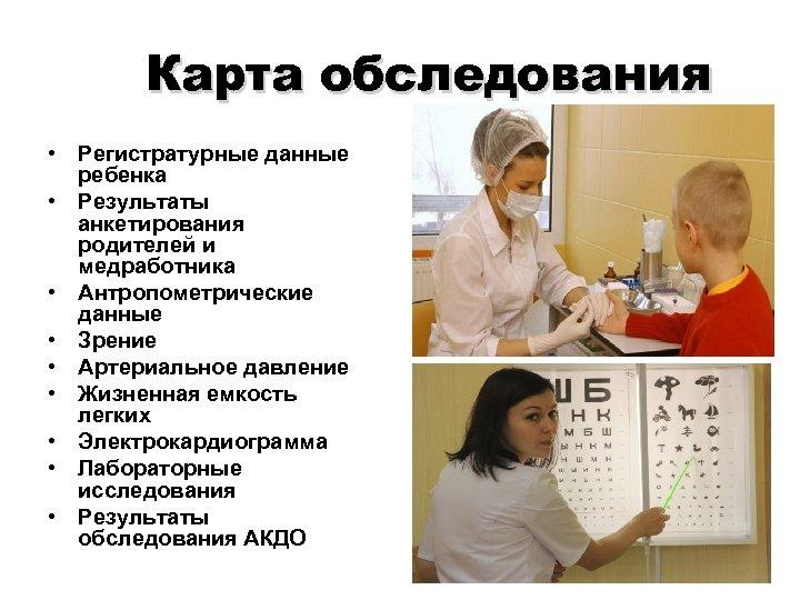 Карта обследования • Регистратурные данные ребенка • Результаты анкетирования родителей и медработника • Антропометрические