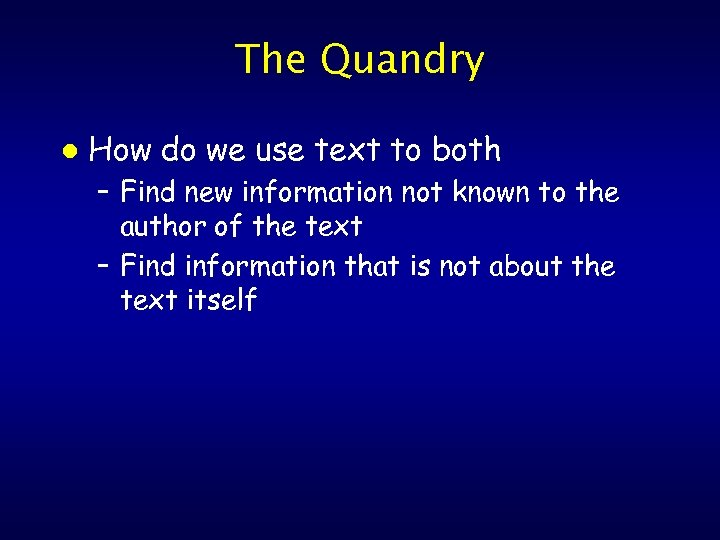 The Quandry l How do we use text to both – Find new information