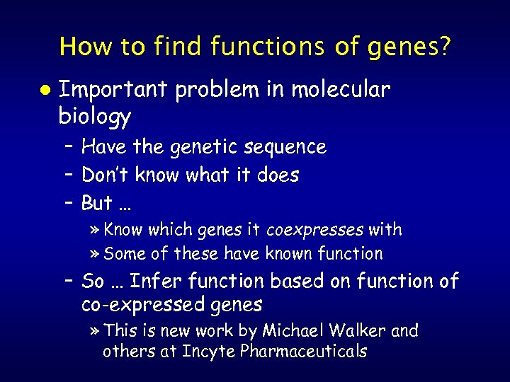 How to find functions of genes? l Important problem in molecular biology – Have