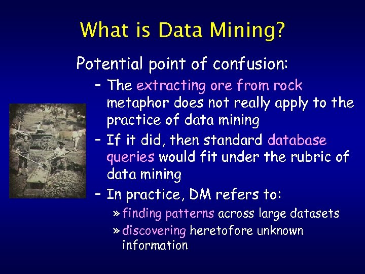 What is Data Mining? Potential point of confusion: – The extracting ore from rock