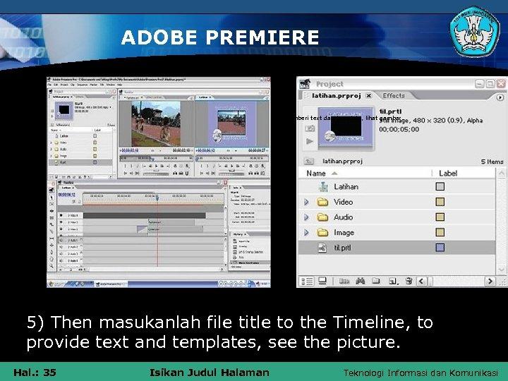 ADOBE PREMIERE 5) Kemudian masukanlah file title tersebut ke Timeline, untuk memberi text dan