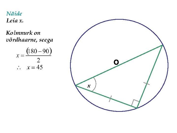 Näide Leia x. Kolmnurk on võrdhaarne, seega O x