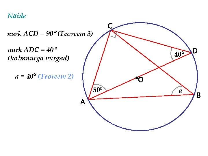 Näide nurk ACD = 90 (Teoreem 3) C nurk ADC = 40 (kolmnurgad) 40