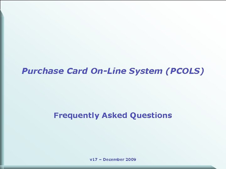 Purchase Card On-Line System (PCOLS) Frequently Asked Questions v 17 – December 2009 1