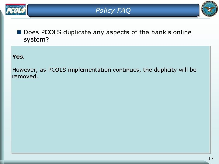 Policy FAQ n Does PCOLS duplicate any aspects of the bank's online system? Yes.