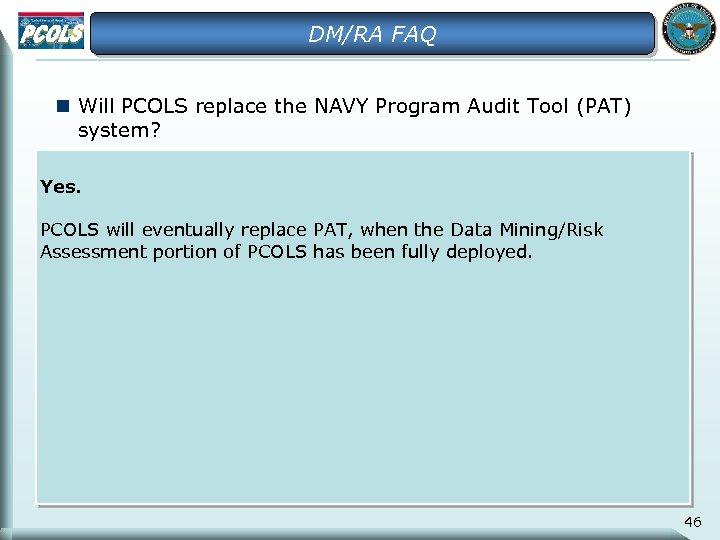 DM/RA FAQ n Will PCOLS replace the NAVY Program Audit Tool (PAT) system? Yes.
