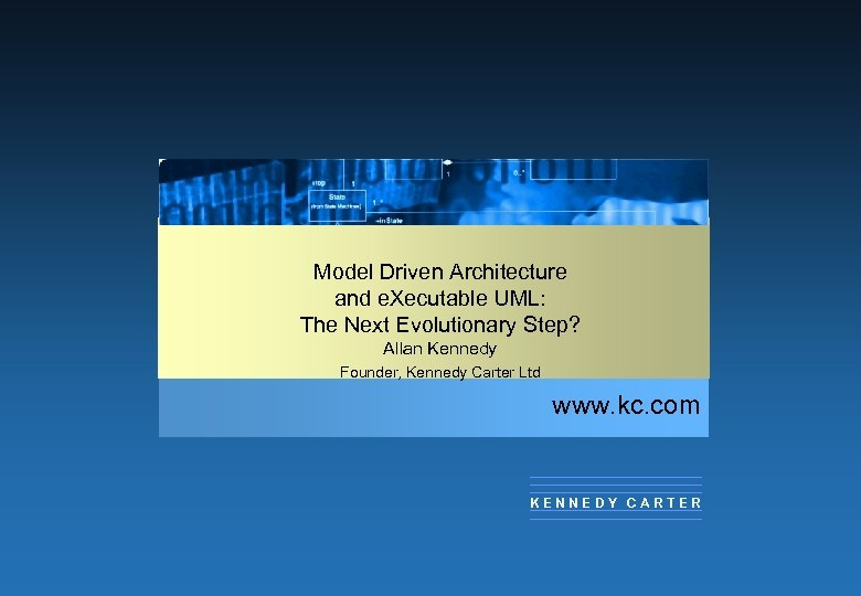 Model Driven Architecture and e. Xecutable UML: The Next Evolutionary Step? Allan Kennedy Founder,