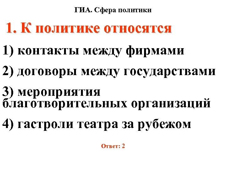 ГИА. Сфера политики 1. К политике относятся 1) контакты между фирмами 2) договоры между