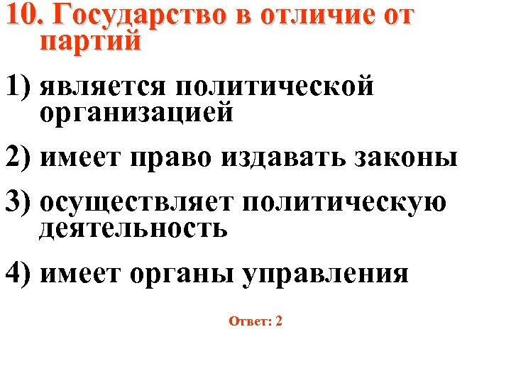 10. Государство в отличие от партий 1) является политической организацией 2) имеет право издавать