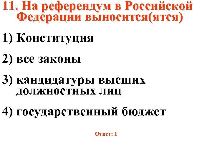 11. На референдум в Российской Федерации выносится(ятся) 1) Конституция 2) все законы 3) кандидатуры