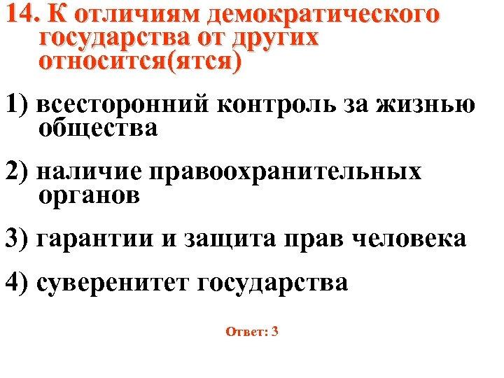 14. К отличиям демократического государства от других относится(ятся) 1) всесторонний контроль за жизнью общества