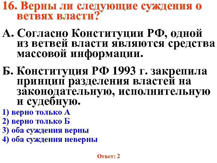 16. Верны ли следующие суждения о ветвях власти? А. Согласно Конституции РФ, одной из