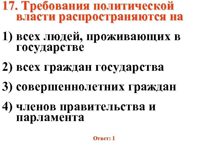 17. Требования политической власти распространяются на 1) всех людей, проживающих в государстве 2) всех