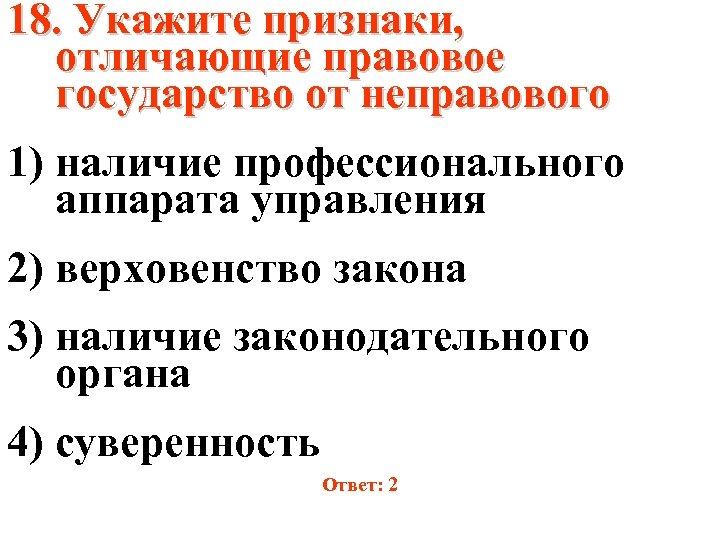 18. Укажите признаки, отличающие правовое государство от неправового 1) наличие профессионального аппарата управления 2)