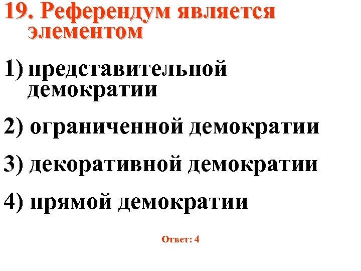 19. Референдум является элементом 1) представительной демократии 2) ограниченной демократии 3) декоративной демократии 4)