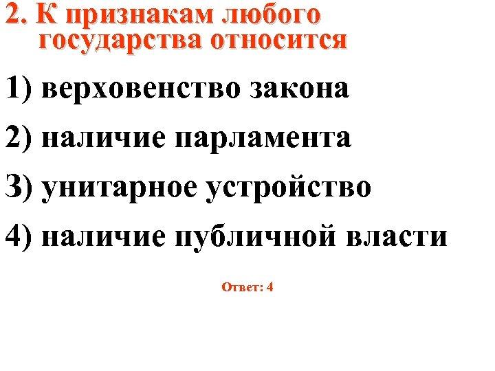 2. К признакам любого государства относится 1) верховенство закона 2) наличие парламента З) унитарное