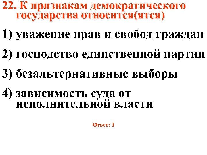 22. К признакам демократического государства относится(ятся) 1) уважение прав и свобод граждан 2) господство